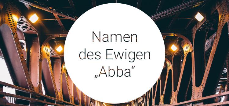 Namen des Ewigen - Abba - Er liebt Dich!