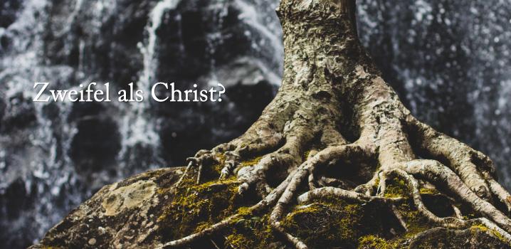 Zweifel als Christ? Wie gehe ich damit um?